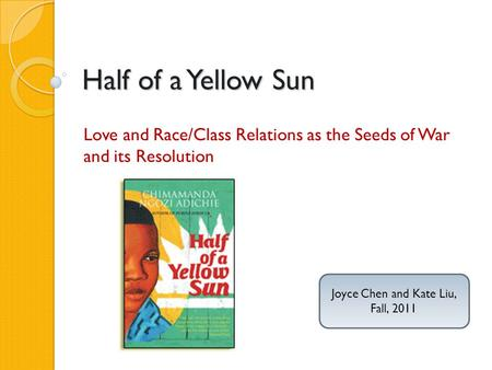 Half of a Yellow Sun Love and Race/Class Relations as the Seeds of War and its Resolution Joyce Chen and Kate Liu, Fall, 2011.