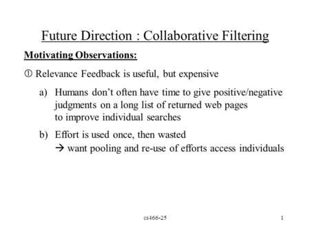 Cs466-251 Future Direction : Collaborative Filtering Motivating Observations:  Relevance Feedback is useful, but expensive a)Humans don't often have time.