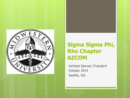 Sigma Sigma Phi, Rho Chapter AZCOM Ashbeel Samuel, President October 2014 Seattle, WA.