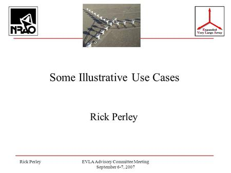 Rick PerleyEVLA Advisory Committee Meeting September 6-7, 2007 Some Illustrative Use Cases Rick Perley.