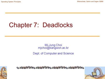 Mi-Jung Choi Dept. of Computer and Science Silberschatz, Galvin and Gagne ©2006 Operating System Principles Chapter 7: Deadlocks.