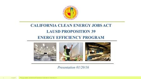 01/15/16Prop 39 Update - Maintenance & Operations - Sustainability Initiatives Unit1 CALIFORNIA CLEAN ENERGY JOBS ACT LAUSD PROPOSITION 39 ENERGY EFFICIENCY.