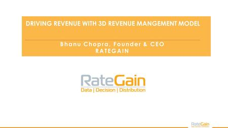 Bhanu Chopra DRIVING REVENUE WITH 3D REVENUE MANGEMENT MODEL Bhanu Chopra, Founder & CEO RATEGAIN.