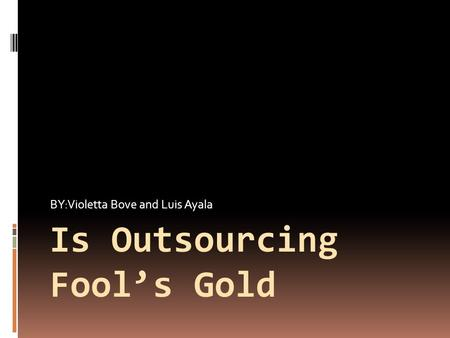 Is Outsourcing Fool's Gold BY:Violetta Bove and Luis Ayala.