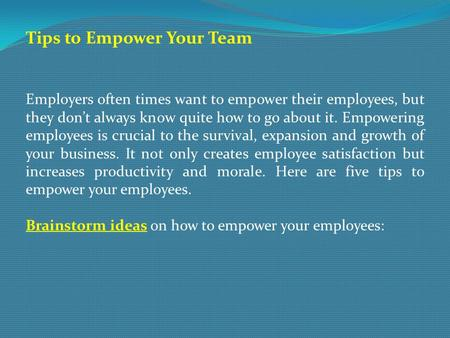 Tips to Empower Your Team Employers often times want to empower their employees, but they don't always know quite how to go about it. Empowering employees.