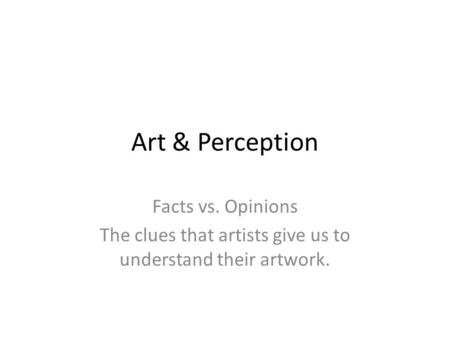 Art & Perception Facts vs. Opinions The clues that artists give us to understand their artwork.