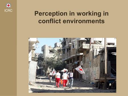 Perception in working in conflict environments. Neutral, impartial and independent humanitarian organisation Mandated by the community of states, through.