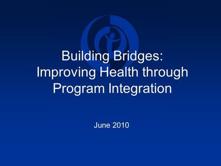 Building Bridges: Improving Health through Program Integration June 2010.
