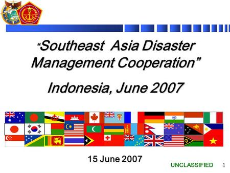 "UNCLASSIFIED 1 "" Southeast Asia Disaster Management Cooperation"" Indonesia, June 2007 15 June 2007."