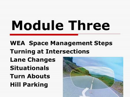 Module Three WEA Space Management Steps Turning at Intersections Lane Changes Situationals Turn Abouts Hill Parking.