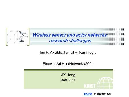 KAIST Wireless sensor and actor networks: research challenges Ian F. Akyildiz, Ismail H. Kasimoglu Elsevier Ad Hoc Networks 2004 JY Hong 2008. 9. 11.