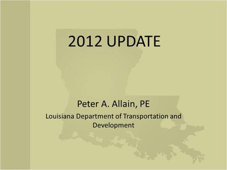 2012 UPDATE Peter A. Allain, PE Louisiana Department of Transportation and Development.