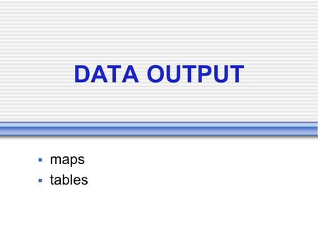 DATA OUTPUT  maps  tables. DATA OUTPUT output from GIS does not have to be a map many GIS are designed with poor map output capabilities types of output: