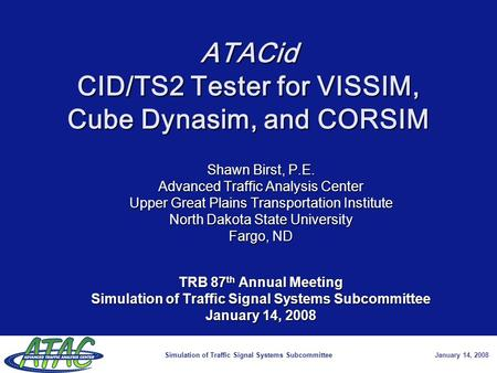 Simulation of Traffic Signal Systems SubcommitteeJanuary 14, 2008 ATACid CID/TS2 Tester for VISSIM, Cube Dynasim, and CORSIM Shawn Birst, P.E. Advanced.