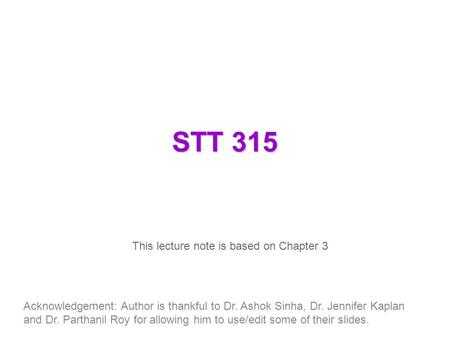STT 315 This lecture note is based on Chapter 3 Acknowledgement: Author is thankful to Dr. Ashok Sinha, Dr. Jennifer Kaplan and Dr. Parthanil Roy for allowing.