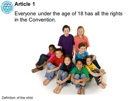 Article 1 Everyone under the age of 18 has all the rights in the Convention. Definition of the child.