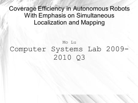Coverage Efficiency in Autonomous Robots With Emphasis on Simultaneous Localization and Mapping Mo Lu Computer Systems Lab 2009- 2010 Q3.