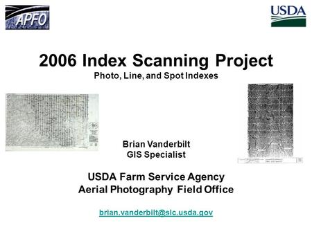 2006 Index Scanning Project Photo, Line, and Spot Indexes Brian Vanderbilt GIS Specialist USDA Farm Service Agency Aerial Photography Field Office