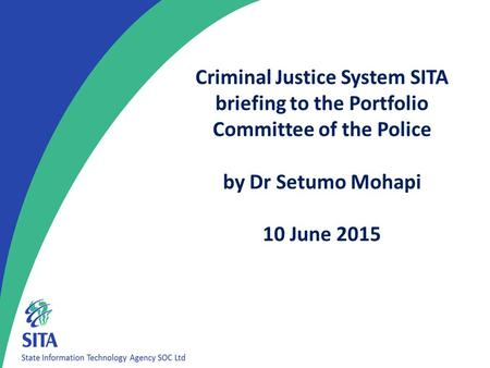 1 Criminal Justice System SITA briefing to the Portfolio Committee of the Police by Dr Setumo Mohapi 10 June 2015.