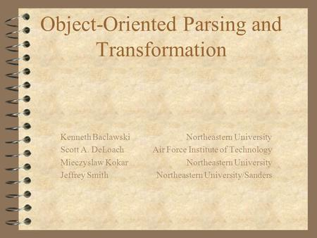 Object-Oriented Parsing and Transformation Kenneth Baclawski Northeastern University Scott A. DeLoach Air Force Institute of Technology Mieczyslaw Kokar.