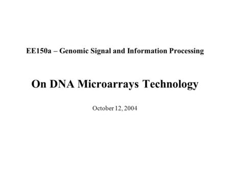 EE150a – Genomic Signal and Information Processing On DNA Microarrays Technology October 12, 2004.