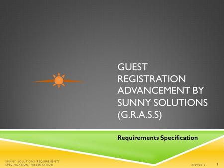 GUEST REGISTRATION ADVANCEMENT BY SUNNY SOLUTIONS (G.R.A.S.S) Requirements Specification 10/29/2012 SUNNY SOLUTIONS REQUIREMENTS SPECIFICATION PRESENTATION.