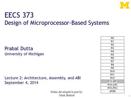 1 EECS 373 Design of Microprocessor-Based Systems Prabal Dutta University of Michigan Lecture 2: Architecture, Assembly, and ABI September 4, 2014 Slides.