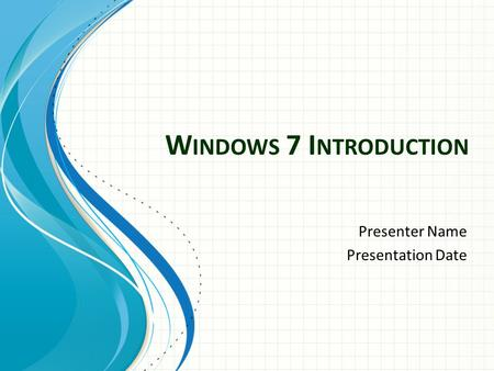 W INDOWS 7 I NTRODUCTION Presenter Name Presentation Date.
