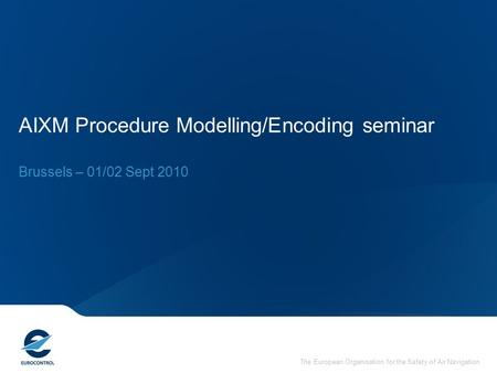 The European Organisation for the Safety of Air Navigation AIXM Procedure Modelling/Encoding seminar Brussels – 01/02 Sept 2010.