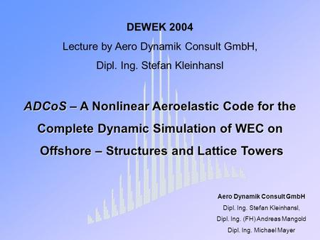 DEWEK 2004 Lecture by Aero Dynamik Consult GmbH, Dipl. Ing. Stefan Kleinhansl ADCoS – A Nonlinear Aeroelastic Code for the Complete Dynamic Simulation.