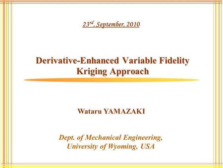 Derivative-Enhanced Variable Fidelity Kriging Approach Dept. of Mechanical Engineering, University of Wyoming, USA Wataru YAMAZAKI 23 rd, September, 2010.