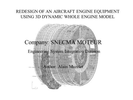 REDESIGN OF AN AIRCRAFT ENGINE EQUIPMENT USING 3D DYNAMIC WHOLE ENGINE MODEL Company: SNECMA MOTEUR Engineering System Integration Division Author: Alain.