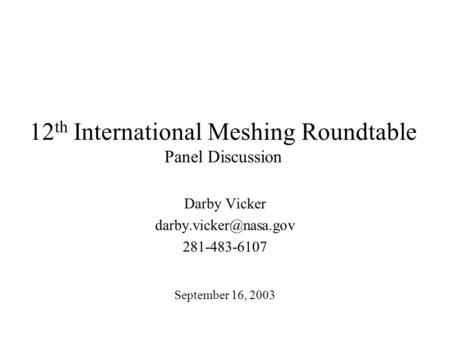 12 th International Meshing Roundtable Panel Discussion Darby Vicker 281-483-6107 September 16, 2003.