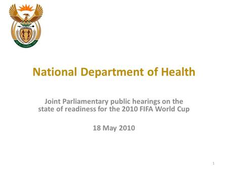 National Department of Health Joint Parliamentary public hearings on the state of readiness for the 2010 FIFA World Cup 18 May 2010 1.