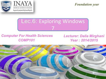 Foundation year Lec.6: Lec.6: Exploring Windows 7 Lecturer: Dalia Mirghani Year : 2014/2015.
