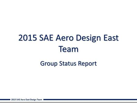 2015 SAE Aero East Design Team 2015 SAE Aero Design East Team Group Status Report.