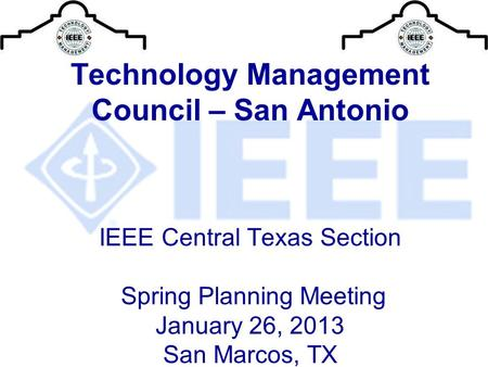 Technology Management Council – San Antonio IEEE Central Texas Section Spring Planning Meeting January 26, 2013 San Marcos, TX.