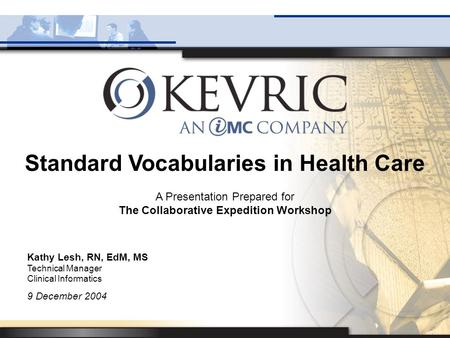 Standard Vocabularies in Health Care A Presentation Prepared for The Collaborative Expedition Workshop Kathy Lesh, RN, EdM, MS Technical Manager Clinical.
