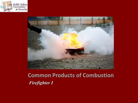 Common Products of Combustion Firefighter I. Copyright © Texas Education Agency 2013. All rights reserved. Images and other multimedia content used with.