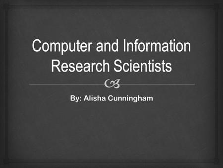By: Alisha Cunningham.   Research Scientists explore issues in computing and develop theories and models to address the issues. What they do?