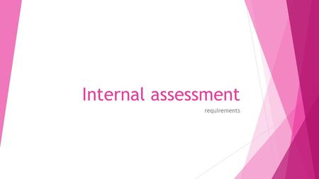 Internal assessment requirements. What is it about?  IA consists of one individual scientific investigation  Internally assessed, externally moderated.