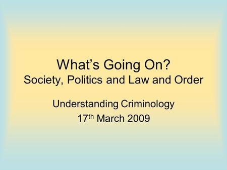 What's Going On? Society, Politics and Law and Order Understanding Criminology 17 th March 2009.