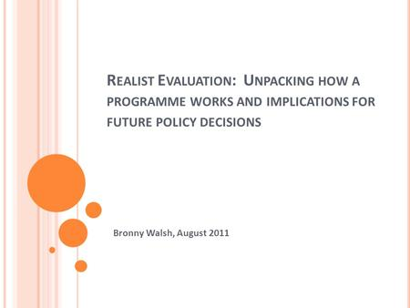 R EALIST E VALUATION : U NPACKING HOW A PROGRAMME WORKS AND IMPLICATIONS FOR FUTURE POLICY DECISIONS Bronny Walsh, August 2011.