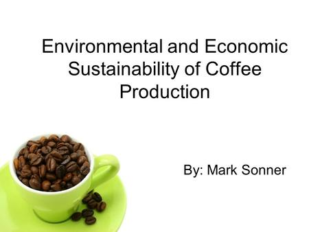 Environmental and Economic Sustainability of Coffee Production By: Mark Sonner.
