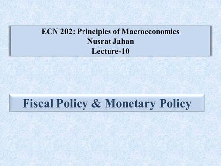 ECN 202: Principles of Macroeconomics Nusrat Jahan Lecture-10 Fiscal Policy & Monetary Policy.