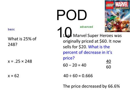 POD 10 What is 25% of 248? x =.25 × 248 basic advanced x = 62 Lego Marvel Super Heroes was originally priced at $60. It now sells for $20. What is the.