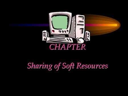 CHAPTER Sharing of Soft Resources. Chapter Objectives Provide an overview of soft resource sharing Describe the method for placing a soft resource for.