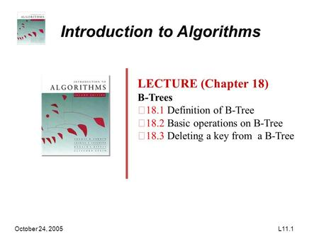 October 24, 2005L11.1 Introduction to Algorithms LECTURE (Chapter 18) B-Trees ‧ 18.1 Definition of B-Tree ‧ 18.2 Basic operations on B-Tree ‧ 18.3 Deleting.