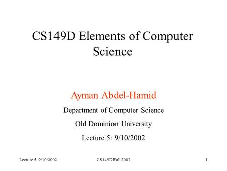 Lecture 5: 9/10/2002CS149D Fall 20021 CS149D Elements of Computer Science Ayman Abdel-Hamid Department of Computer Science Old Dominion University Lecture.