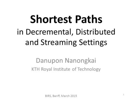 Shortest Paths in Decremental, Distributed and Streaming Settings 1 Danupon Nanongkai KTH Royal Institute of Technology BIRS, Banff, March 2015.